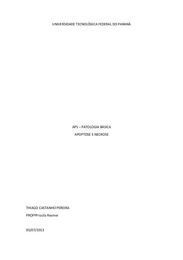 UNIVERSIDADE TECNOLÓGICA FEDERAL DO PARANÁ APS – PATOLOGIA BÁSICA APOPTOSE E NECROSE THIAGO CASTANHO PEREIRA PROFªPriscila...