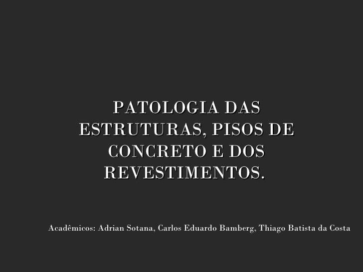 PATOLOGIA DAS       ESTRUTURAS, PISOS DE          CONCRETO E DOS         REVESTIMENTOS.Acadêmicos: Adrian Sotana, Carlos E...