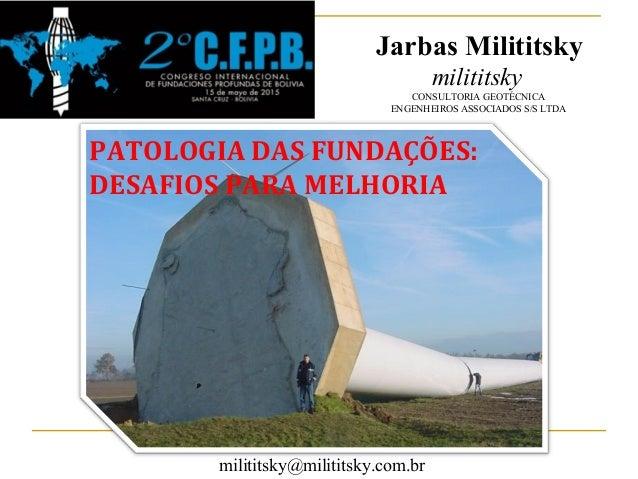 PATOLOGIA DAS FUNDAÇÕES: DESAFIOS PARA MELHORIA Jarbas Milititsky milititsky CONSULTORIA GEOTÉCNICA ENGENHEIROS ASSOCIADOS...