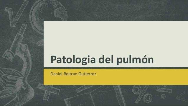 Patologia del pulmón Daniel Beltran Gutierrez