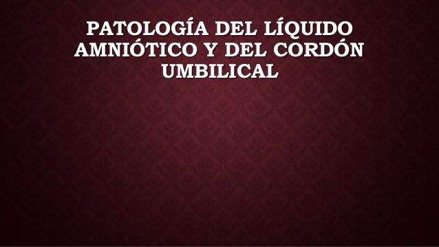 PATOLOGÍA DEL LÍQUIDO AMNIÓTICO Y DEL CORDÓN UMBILICAL