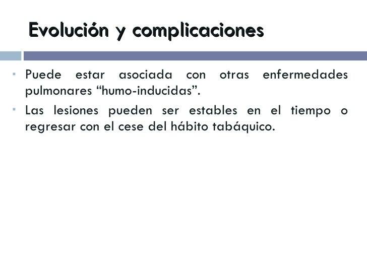 """Evolución y complicaciones <ul><li>Puede estar asociada con otras enfermedades pulmonares """"humo-inducidas"""". </li></ul><ul>..."""