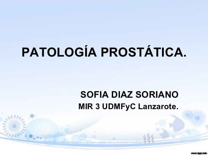 PATOLOGÍA PROSTÁTICA. SOFIA DIAZ SORIANO MIR 3 UDMFyC Lanzarote.