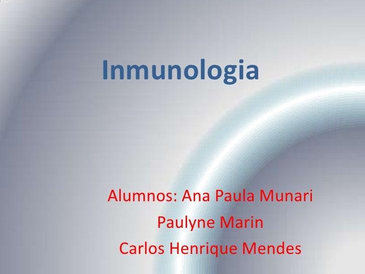 Inmunologia<br />Alumnos: Ana Paula Munari<br />Paulyne Marin<br />Carlos Henrique Mendes<br />