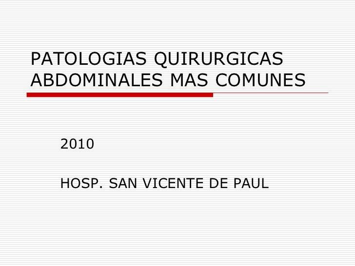 PATOLOGIAS QUIRURGICAS ABDOMINALES MAS COMUNES<br />2010<br />HOSP. SAN VICENTE DE PAUL<br />