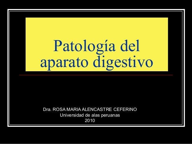 Patología del aparato digestivo Dra. ROSA MARIA ALENCASTRE CEFERINO Universidad de alas peruanas 2010