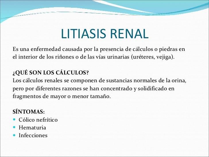 LITIASIS RENAL <ul><li>Es una enfermedad causada por la presencia de cálculos o piedras en </li></ul><ul><li>el interior d...