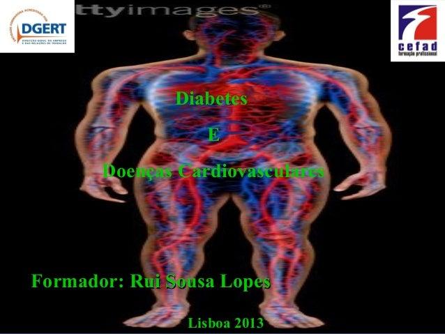 Diabetes                  E       Doenças CardiovascularesFormador: Rui Sousa Lopes                Lisboa 2013