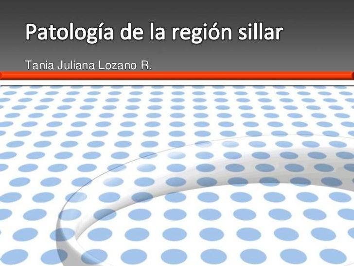 Patología de la región sillar<br />Tania Juliana Lozano R.<br />