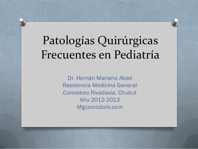 Patologías QuirúrgicasFrecuentes en Pediatría     Dr. Hernán Mariano Abad    Residencia Medicina General    Comodoro Rivad...