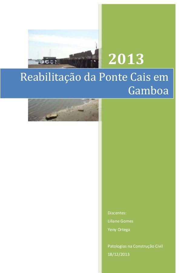 2013 Reabilitação da Ponte Cais em Gamboa  Discentes: Liliane Gomes Yeny Ortega  Patologias na Construção Civil 18/12/2013