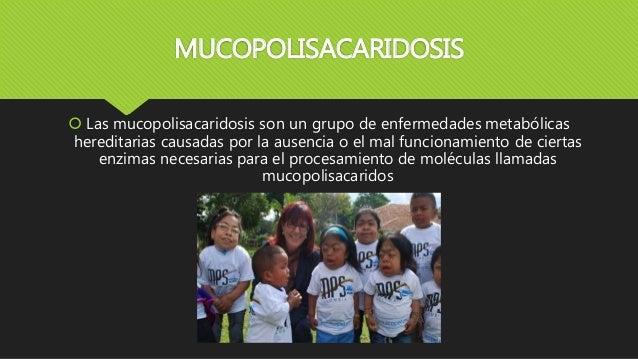 MUCOPOLISACARIDOSIS  Las mucopolisacaridosis son un grupo de enfermedades metabólicas hereditarias causadas por la ausenc...