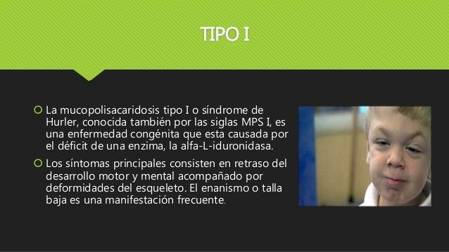 TIPO I  La mucopolisacaridosis tipo I o síndrome de Hurler, conocida también por las siglas MPS I, es una enfermedad cong...