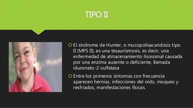 TIPO II  El síndrome de Hunter, o mucopolisacaridosis tipo II (MPS II), es una tesaurismosis, es decir, una enfermedad de...