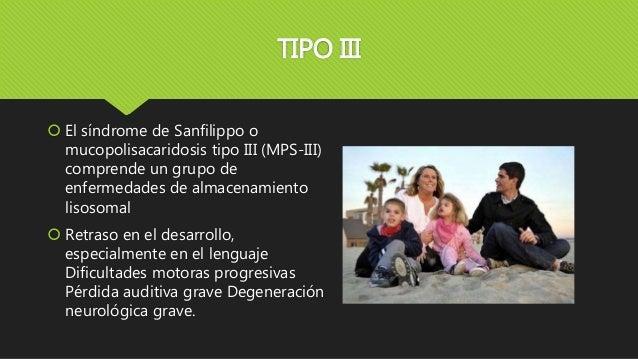 TIPO III  El síndrome de Sanfilippo o mucopolisacaridosis tipo III (MPS-III) comprende un grupo de enfermedades de almace...