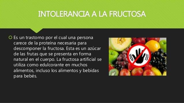 INTOLERANCIA A LA FRUCTOSA  Es un trastorno por el cual una persona carece de la proteína necesaria para descomponer la f...