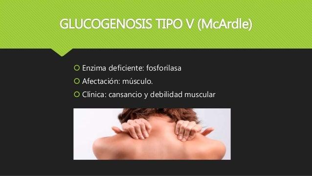 GLUCOGENOSIS TIPO V (McArdle)  Enzima deficiente: fosforilasa  Afectación: músculo.  Clínica: cansancio y debilidad mus...