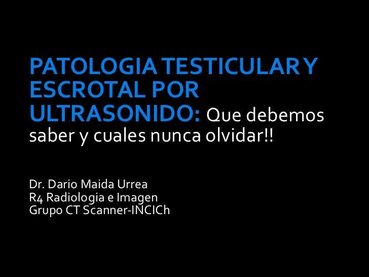 PATOLOGIA TESTICULAR YESCROTAL PORULTRASONIDO: Que debemossaber y cuales nunca olvidar!!Dr. Dario Maida UrreaR4 Radiologia...