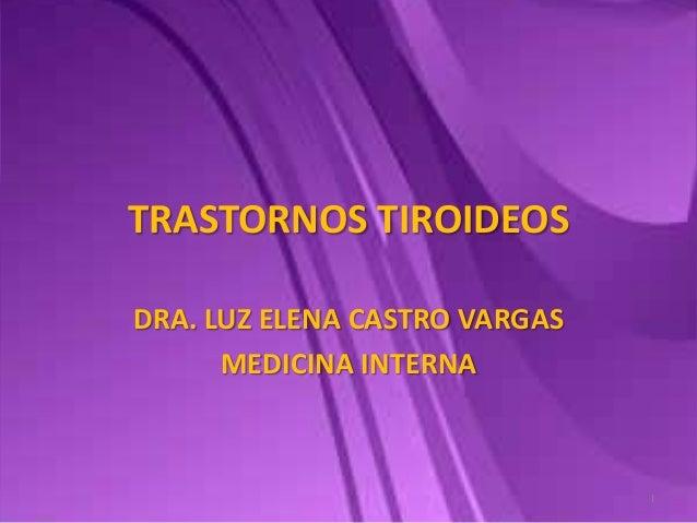 TRASTORNOS TIROIDEOS DRA. LUZ ELENA CASTRO VARGAS MEDICINA INTERNA 1