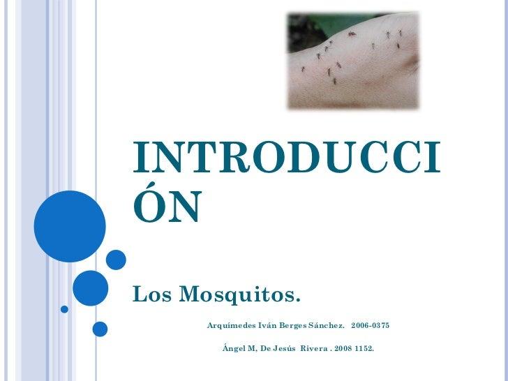 INTRODUCCIÓN Los Mosquitos. Arquímedes Iván Berges Sánchez.  2006-0375 Ángel M, De Jesús  Rivera . 2008 1152.