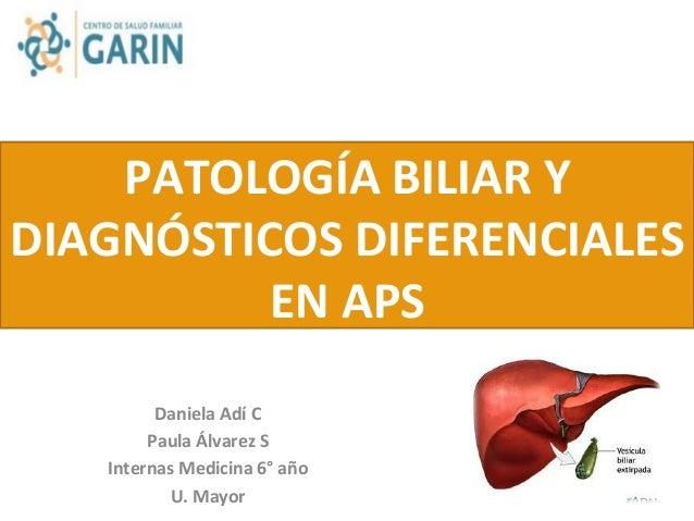 PATOLOGÍA  BILIAR  Y   DIAGNÓSTICOS  DIFERENCIALES   EN  APS   Daniela  Adí  C   Paula  Álvarez  S...