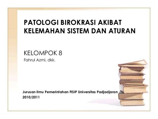 PATOLOGI BIROKRASI AKIBATKELEMAHAN SISTEM DAN ATURANKELOMPOK 8Fahrul Azmi, dkk.Jurusan Ilmu Pemerintahan FISIP Universitas...