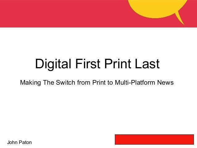 John Paton Digital First Print Last Making The Switch from Print to Multi-Platform News