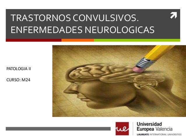 TRASTORNOS CONVULSIVOS. ENFERMEDADES NEUROLOGICAS  PATOLOGIA II CURSO: M24  