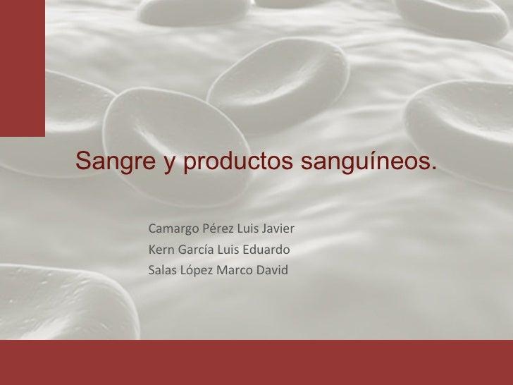 Sangre y productos sanguíneos. Camargo Pérez Luis Javier Kern García Luis Eduardo Salas López Marco David