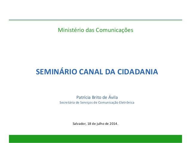 Ministério das Comunicações Salvador, 18 de julho de 2014. SEMINÁRIO CANAL DA CIDADANIA Patrícia Brito de Ávila Secretária...