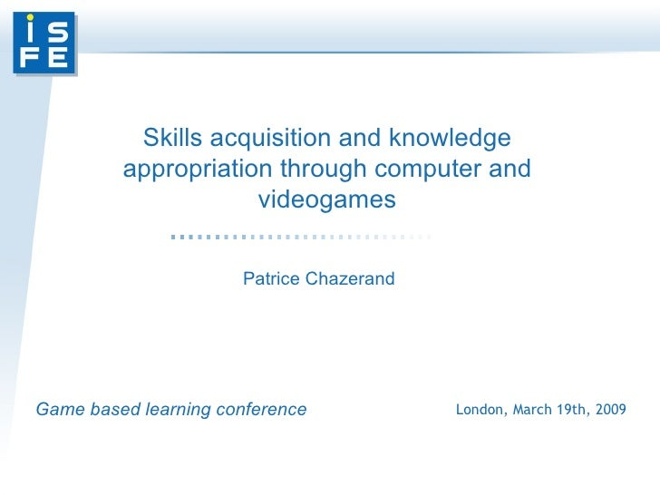 Game based learning conference London, March 19th, 2009 Skills acquisition and knowledge appropriation through computer an...
