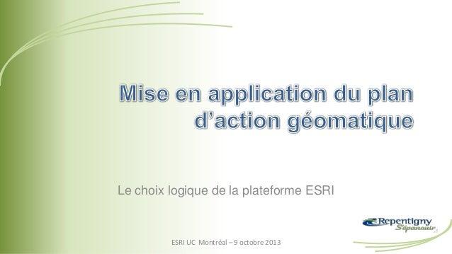 Le choix logique de la plateforme ESRI ESRI UC Montréal – 9 octobre 2013