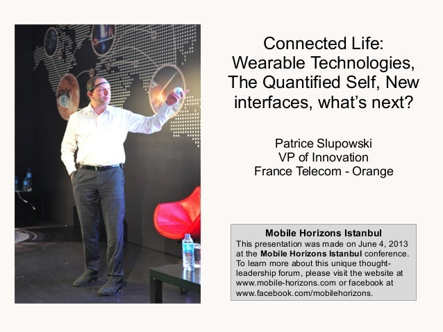Connected Life:Wearable Technologies,The Quantified Self, Newinterfaces, what's next?Patrice SlupowskiVP of InnovationFran...