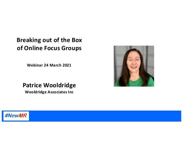 Breaking out of the Box of Online Focus Groups Webinar 24 March 2021 Patrice Wooldridge Wooldridge Associates Inc