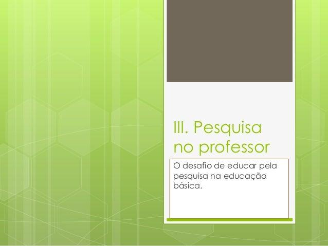 III. Pesquisa no professor O desafio de educar pela pesquisa na educação básica.