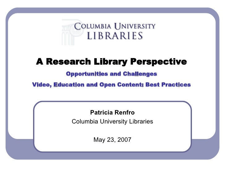 Patricia Renfro Columbia University Libraries May 23, 2007 A Research Library Perspective Opportunities and Challenges Vid...
