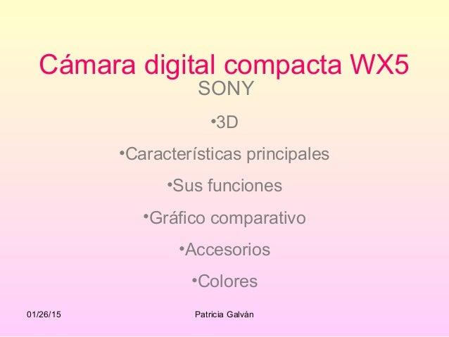 01/26/15 Patricia Galván Cámara digital compacta WX5 SONY •3D •Características principales •Sus funciones •Gráfico compara...