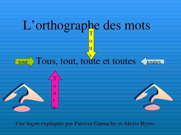L'orthographe des mots Tous, tout, toute et toutes   Une leçon expliquée par Patricia Gamache et Alexis Byrns ? ? toutes T...