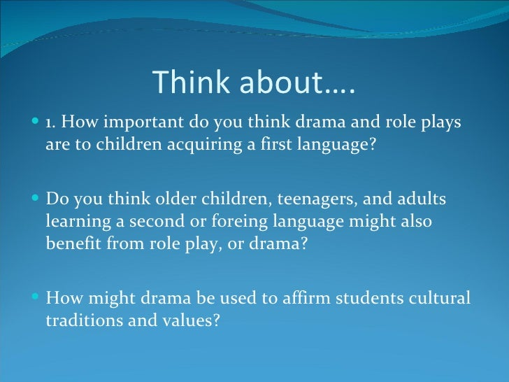 Think about…. <ul><li>1. How important do you think drama and role plays are to children acquiring a first language? </li>...