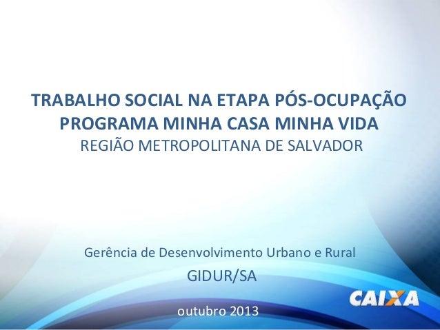 TRABALHO SOCIAL NA ETAPA PÓS-OCUPAÇÃO PROGRAMA MINHA CASA MINHA VIDA REGIÃO METROPOLITANA DE SALVADOR  Gerência de Desenvo...