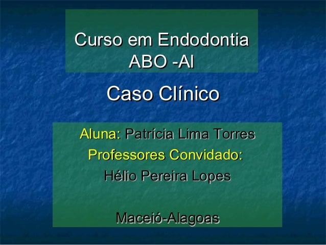 Curso em Endodontia      ABO -Al    Caso ClínicoAluna: Patrícia Lima Torres Professores Convidado:   Hélio Pereira Lopes  ...