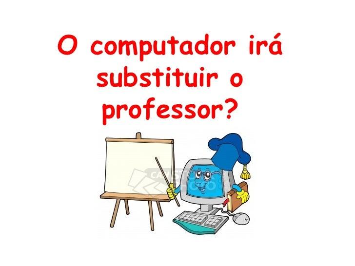 O computador irá  substituir o   professor?