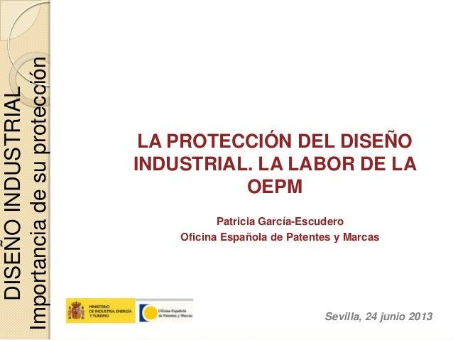 LA PROTECCIÓN DEL DISEÑO INDUSTRIAL. LA LABOR DE LA OEPM Patricia García-Escudero Oficina Española de Patentes y Marcas Se...