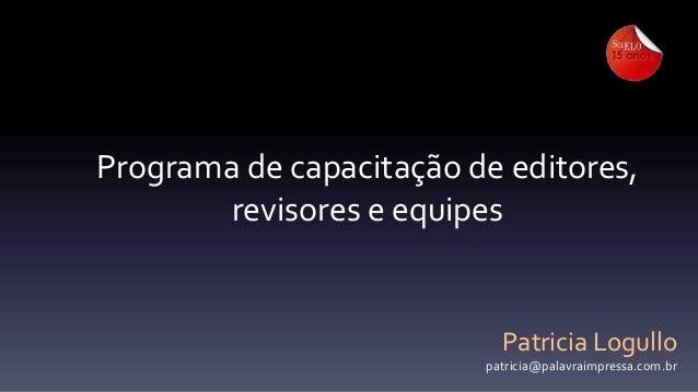 Programa de capacitação de editores, revisores e equipes  Patricia Logullo patricia@palavraimpressa.com.br