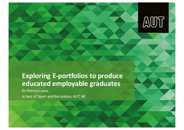 Exploring	E-portfolios	to	produce	 educated	employable	graduates Dr	Patricia	Lucas	 School	of	Sport	and	Recreation,	AUT,	N...