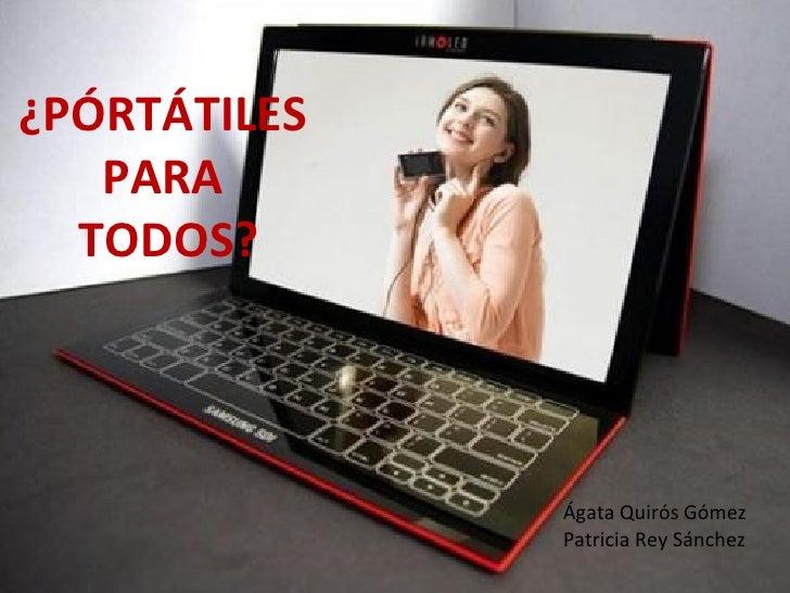 ¿PÓRTÁTILES  PARA  TODOS? Ágata Quirós Gómez Patricia Rey Sánchez