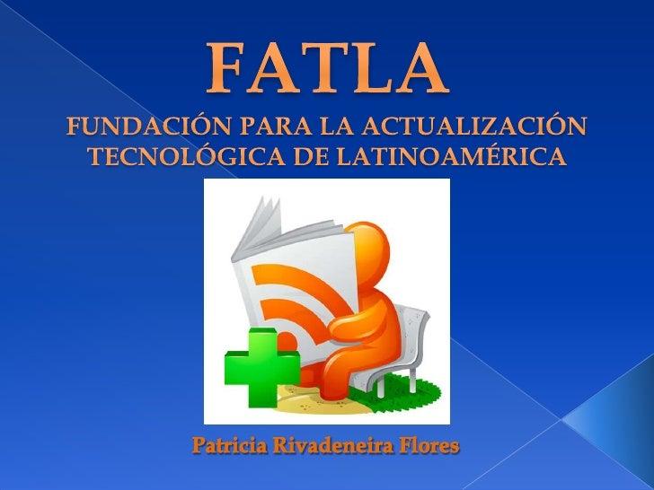 FATLAFUNDACIÓN PARA LA ACTUALIZACIÓN TECNOLÓGICA DE LATINOAMÉRICA<br />Patricia Rivadeneira Flores<br />