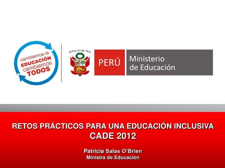 RETOS PRÁCTICOS PARA UNA EDUCACIÓN INCLUSIVA                 CADE 2012               Patricia Salas O'Brien               ...