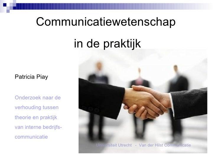 Communicatiewetenschap  in de praktijk Patricia Piay Onderzoek naar de  verhouding tussen theorie en praktijk van interne ...
