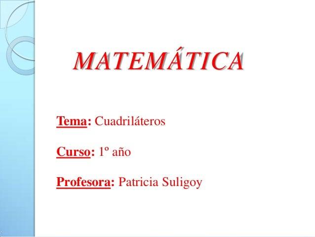 MATEMÁTICATema: CuadriláterosCurso: 1º añoProfesora: Patricia Suligoy